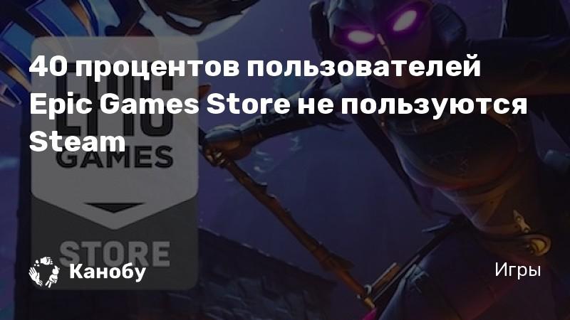 40 процентов пользователей Epic Games Store не пользуются Steam