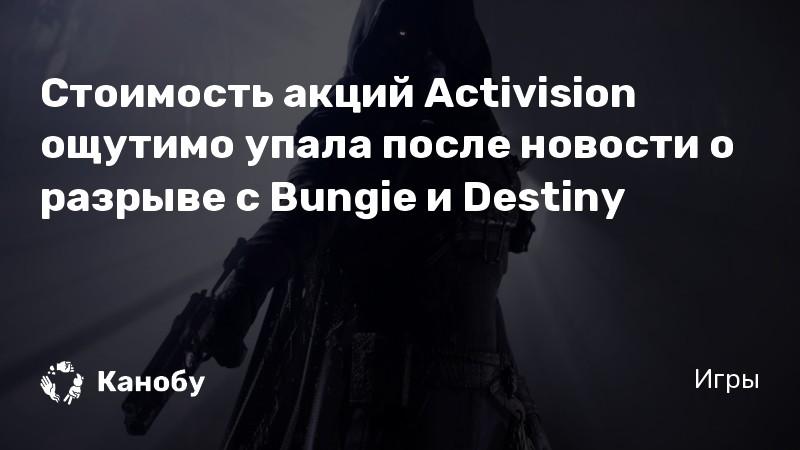 Стоимость акций Activision ощутимо упала после новости о разрыве с Bungie и Destiny