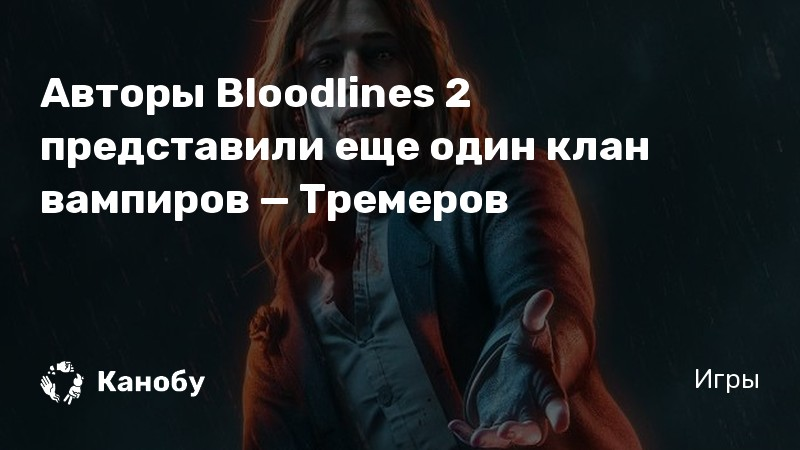 Авторы Bloodlines 2 представили еще один клан вампиров — Тремеров