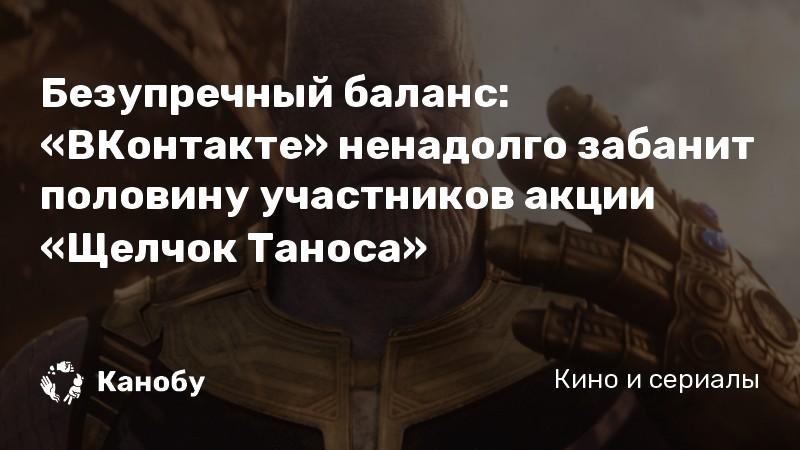 Безупречный баланс: «ВКонтакте» ненадолго забанит половину участников акции «Щелчок Таноса»