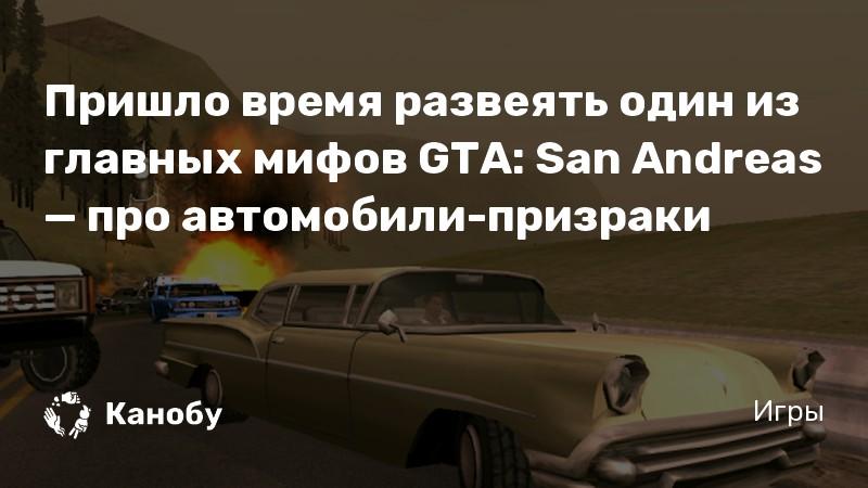 Пришло время развеять один из главных мифов GTA: San Andreas — про автомобили-призраки