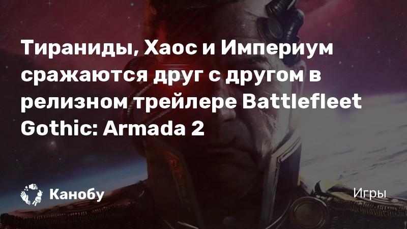 Тираниды, Хаос и Империум сражаются друг с другом в релизном трейлере Battlefleet Gothic: Armada 2