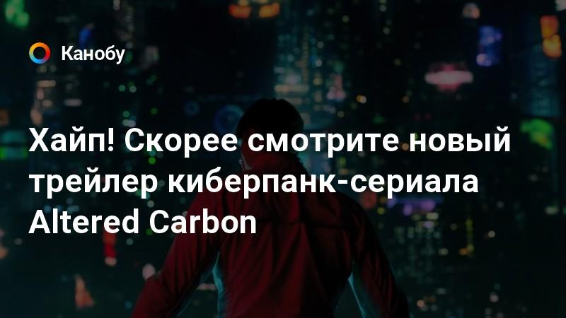 Хайп! Скорее смотрите новый трейлер киберпанк-сериала Altered Carbon | Канобу