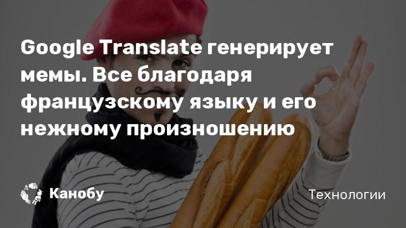 Google Translate генерирует мемы. Все благодаря французскому языку и его нежному произношению