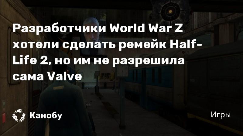 Разработчики World War Z хотели сделать ремейк Half-Life 2, но им не разрешила сама Valve