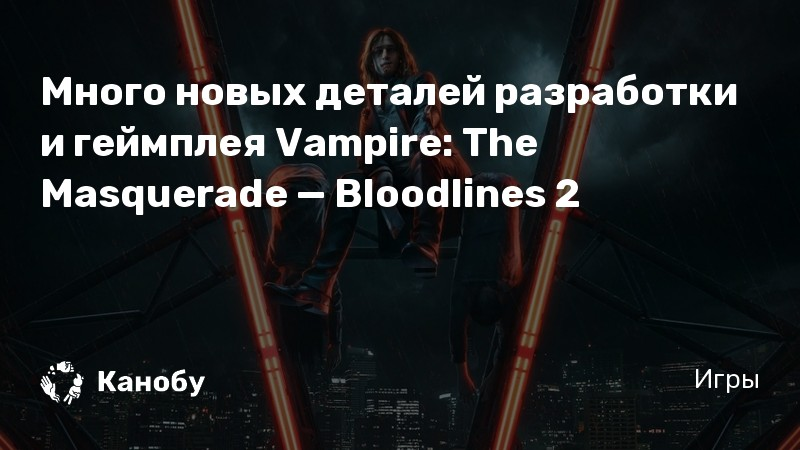 Много новых деталей разработки и геймплея Vampire: The Masquerade — Bloodlines 2