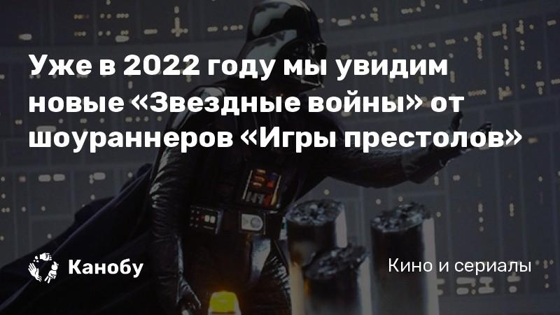 Уже в 2022 году мы увидим новые «Звездные войны» от шоураннеров «Игры престолов»