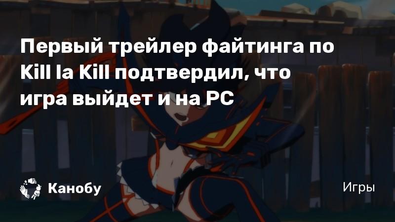 Первый трейлер файтинга по Kill la Kill подтвердил, что игра выйдет и на PC