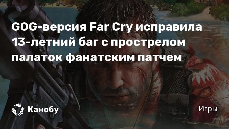 GOG-версия Far Cry исправила 13-летний баг с прострелом палаток