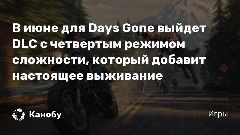 В июне для Days Gone выйдет DLC с четвертым режимом сложности, который добавит настоящее выживание