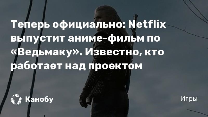 Теперь официально: Netflix выпустит аниме-фильм по «Ведьмаку». Известно, кто работает над проектом