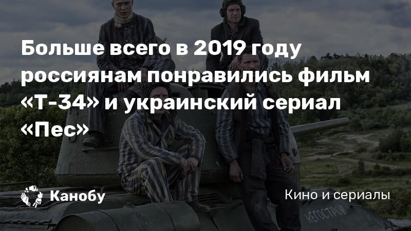 Больше всего в 2019 году россиянам понравились фильм «Т-34» и украинский сериал «Пес»