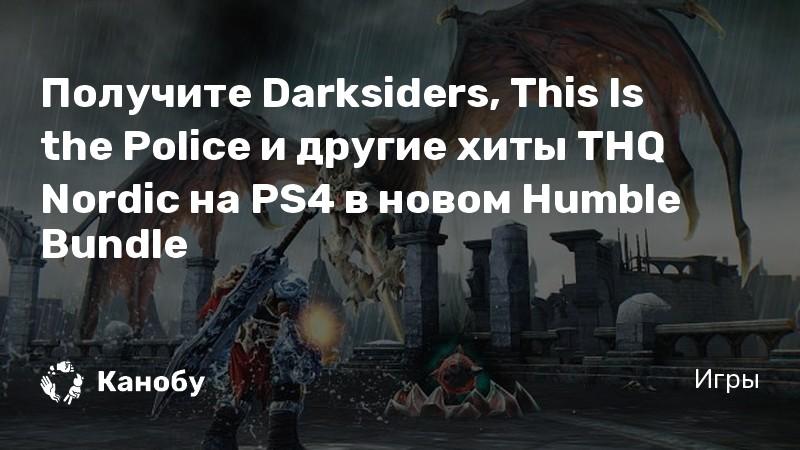 Получите Darksiders, This Is the Police и другие хиты THQ Nordic на PS4 в новом Humble Bundle