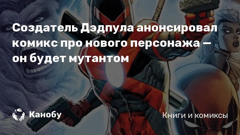 Создатель Дэдпула анонсировал комикс про нового персонажа — он будет мутантом