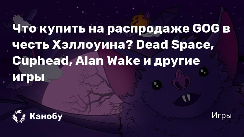 Что купить на распродаже GOG в честь Хэллоуина? Dead Space, Cuphead, Alan Wake и другие игры