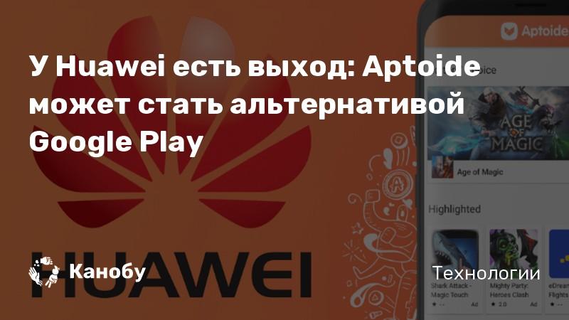 У Huawei есть выход: Aptoide может стать альтернативой Google Play