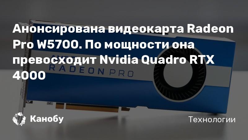 Анонсирована видеокарта Radeon Pro W5700. По мощности она превосходит Nvidia Quadro RTX 4000 | Канобу