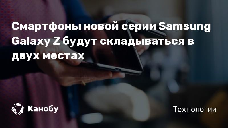 Смартфоны новой серии Samsung Galaxy Z будут складываться в двух местах