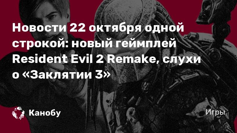 Новости 22 октября одной строкой: новый геймплей Resident Evil 2 Remake, слухи о «Заклятии 3»