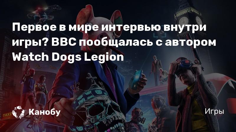 Первое в мире интервью внутри игры? BBC пообщалась с автором Watch Dogs Legion | Канобу