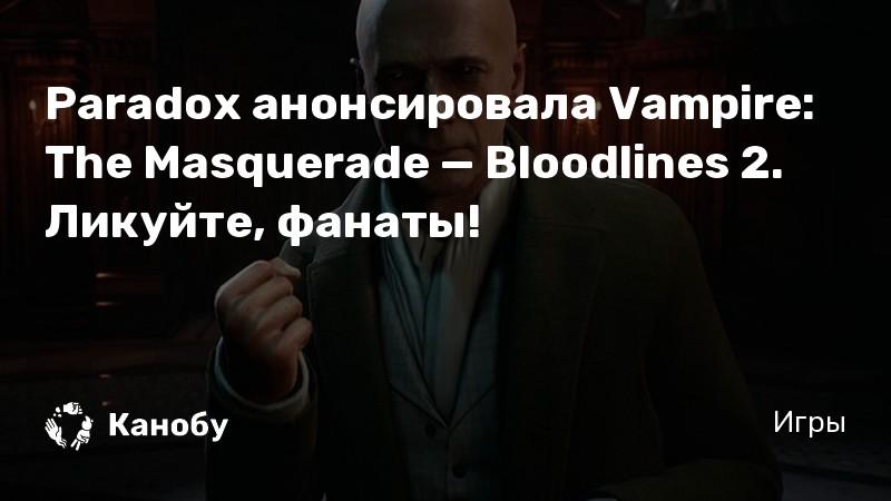 Paradox анонсировала Vampire: The Masquerade — Bloodlines 2. Ликуйте, фанаты!