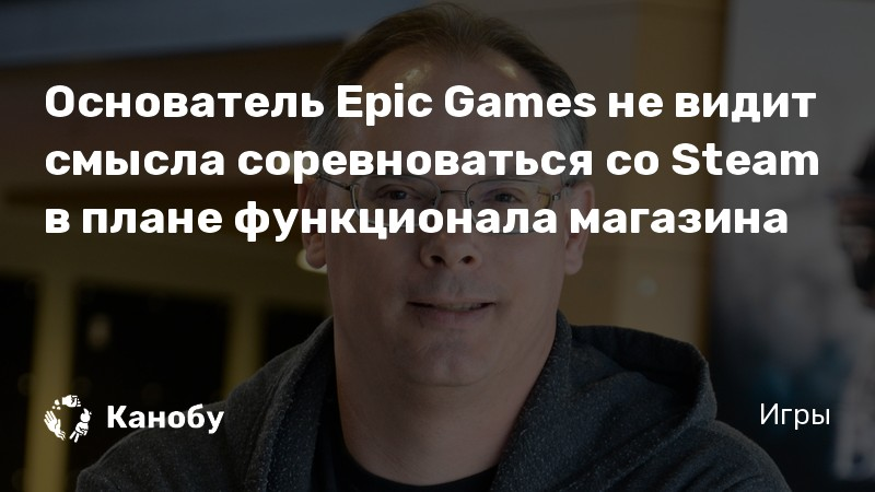 Основатель Epic Games не видит смысла соревноваться со Steam в плане функционала магазина