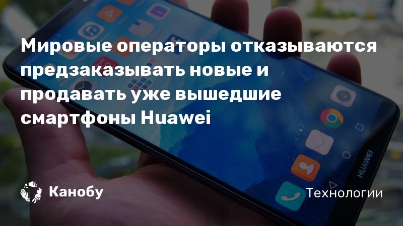 Мировые операторы отказываются предзаказывать новые и продавать уже вышедшие смартфоны Huawei