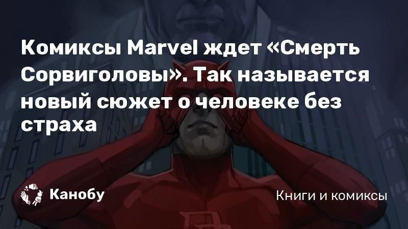Комиксы Marvel ждет «Смерть Сорвиголовы». Так называется новый сюжет о человеке без страха