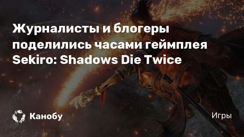 Журналисты и блогеры поделились часами геймплея Sekiro: Shadows Die Twice