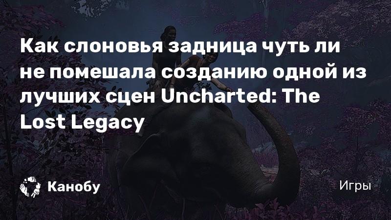 Как слоновья задница чуть ли не помешала созданию одной из лучших сцен Uncharted: The Lost Legacy