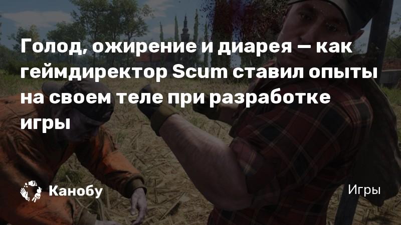 Голод, ожирение и диарея — как геймдиректор Scum ставил опыты на своем теле при разработке игры