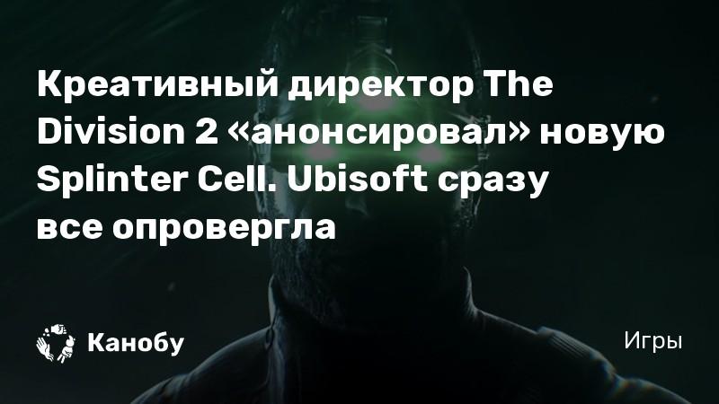 Креативный директор The Division 2 «анонсировал» новую Splinter Cell. Ubisoft сразу все опровергла