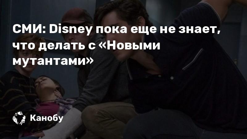 СМИ: Disney пока еще не знает, что делать с «Новыми мутантами»