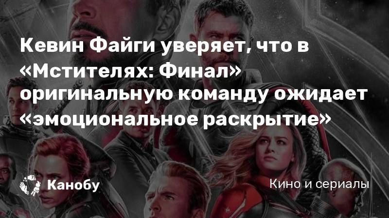 Кевин Файги уверяет, что в «Мстителях: Финал» оригинальную команду ожидает «эмоциональное раскрытие»