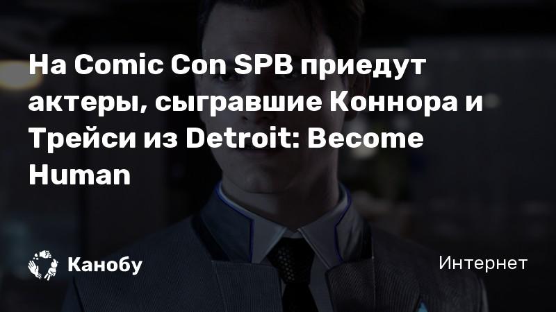 На Comic Con SPB приедут актеры, сыгравшие Коннора и Трейси из Detroit: Become Human