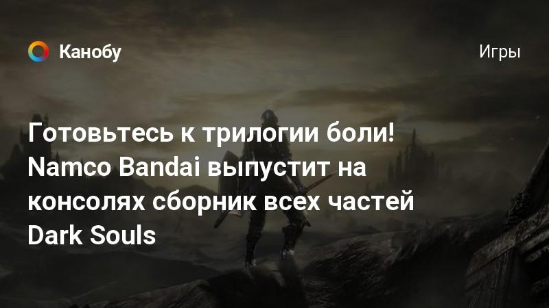 Готовьтесь к трилогии боли! Namco Bandai выпустит на консолях сборник всех частей Dark Souls