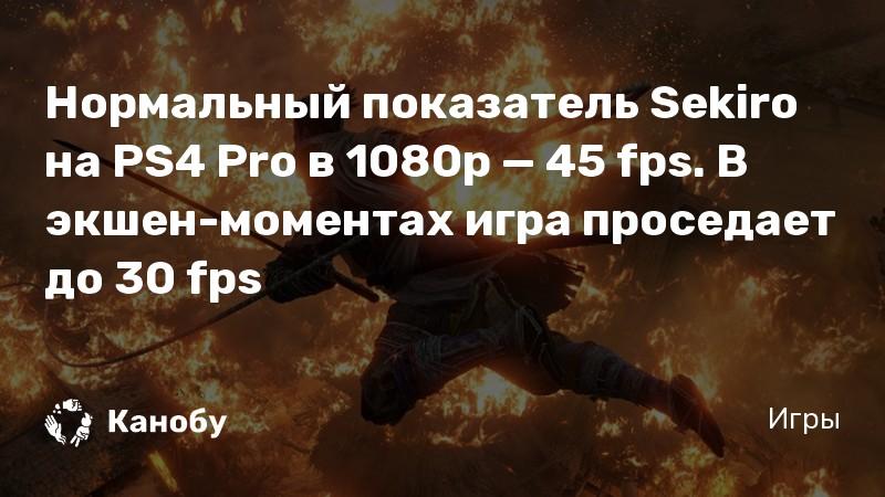 Нормальный показатель Sekiro на PS4 Pro в 1080p — 45 fps. В экшен-моментах игра проседает до 30 fps