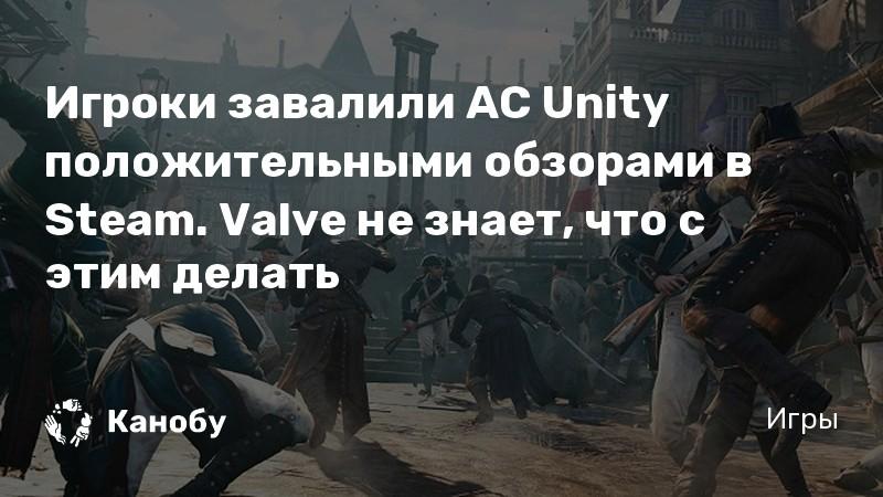 Игроки завалили AC Unity положительными обзорами в Steam. Valve не знает, что с этим делать