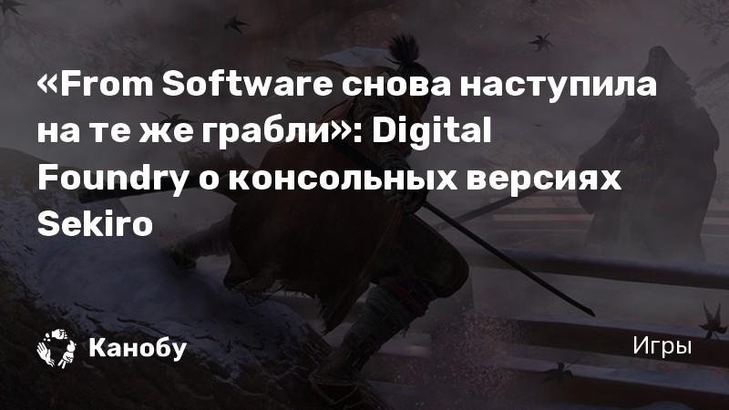 «From Software снова наступила на те же грабли»: Digital Foundry о консольных версиях Sekiro