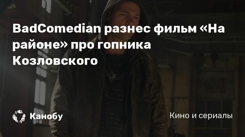 BadComedian разнес фильм «На районе» про гопника Козловского