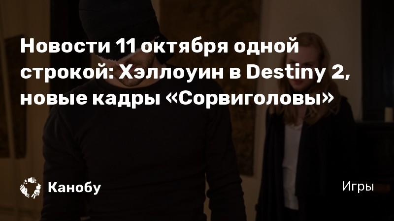 Новости 11 октября одной строкой: Хэллоуин в Destiny 2, новые кадры «Сорвиголовы»