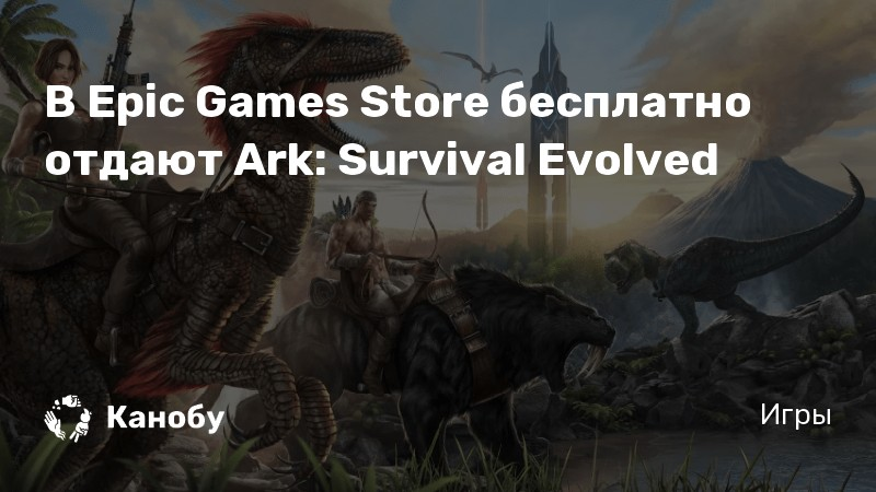 В Epic Games Store бесплатно отдают Ark: Survival Evolved ...