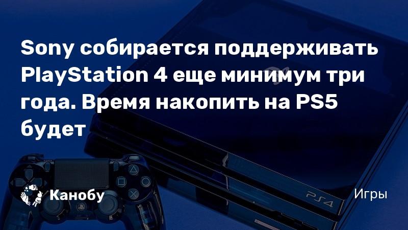 Sony собирается поддерживать PlayStation 4 еще минимум три года. Время накопить на PS5 будет