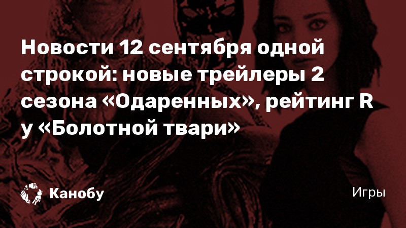Новости 12 сентября одной строкой: новые трейлеры 2 сезона «Одаренных», рейтинг R у «Болотной твари»
