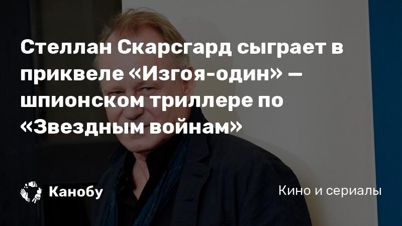 Стеллан Скарсгард сыграет в приквеле «Изгоя-один» — шпионском триллере по «Звездным войнам»