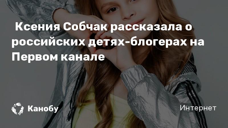 Ксения Собчак рассказала о российских детях-блогерах на Первом канале