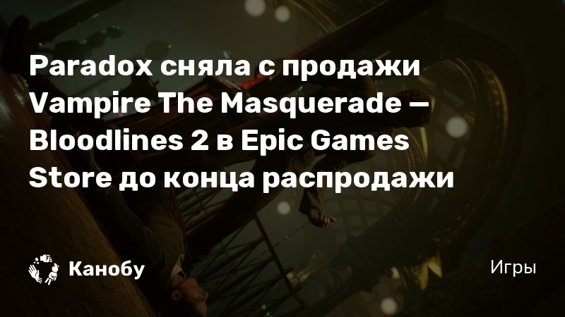 Paradox сняла с продажи Vampire The Masquerade — Bloodlines 2 в Epic Games Store до конца распродажи