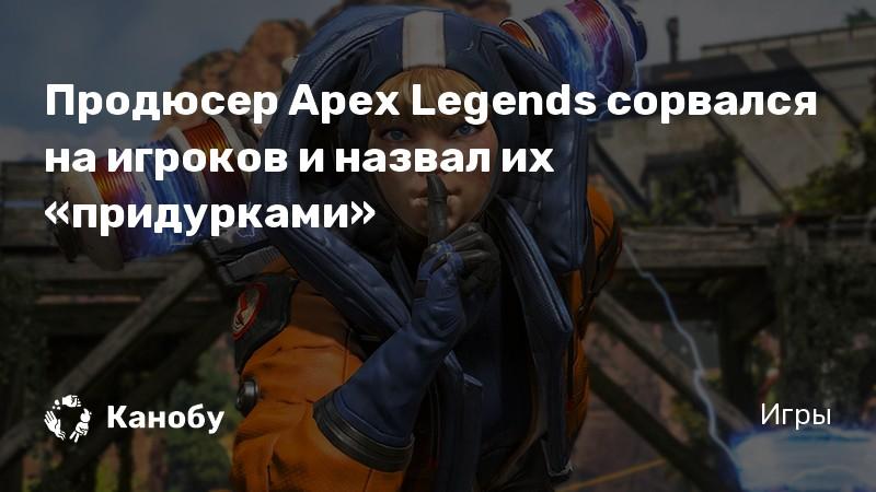 Продюсер Apex Legends сорвался на игроков и назвал их «придурками»