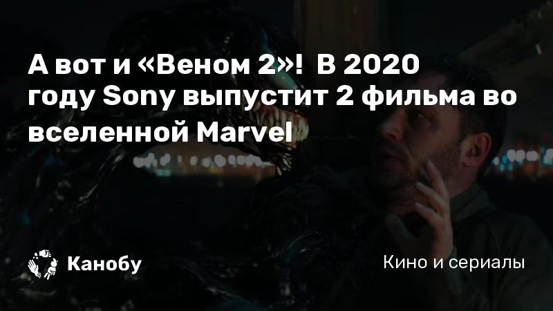 А вот и «Веном 2»! В 2020 году Sony выпустит 2 фильма во вселенной Marvel