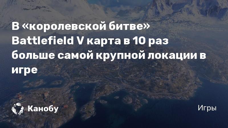 В «королевской битве» Battlefield V карта в 10 раз больше самой крупной локации в игре